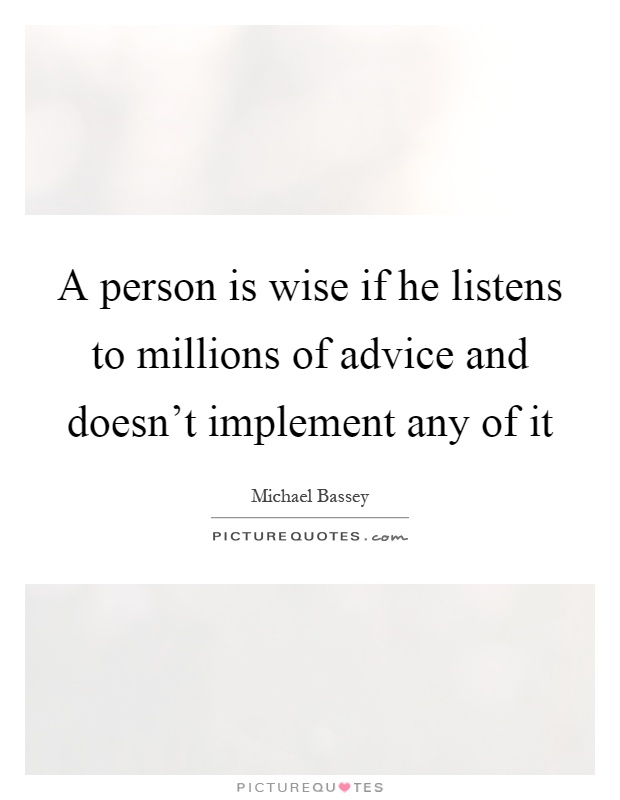 A person is wise if he listens to millions of advice and ...