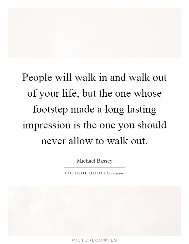 People will walk in and walk out of your life, but the one whose footstep made a long lasting impression is the one you should never allow to walk out Picture Quote #1