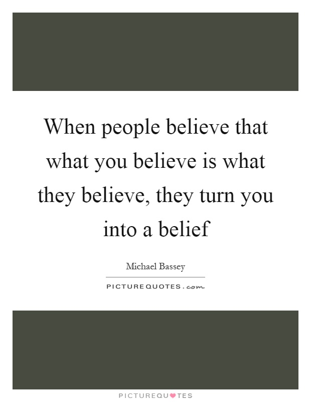 When people believe that what you believe is what they believe, they turn you into a belief Picture Quote #1