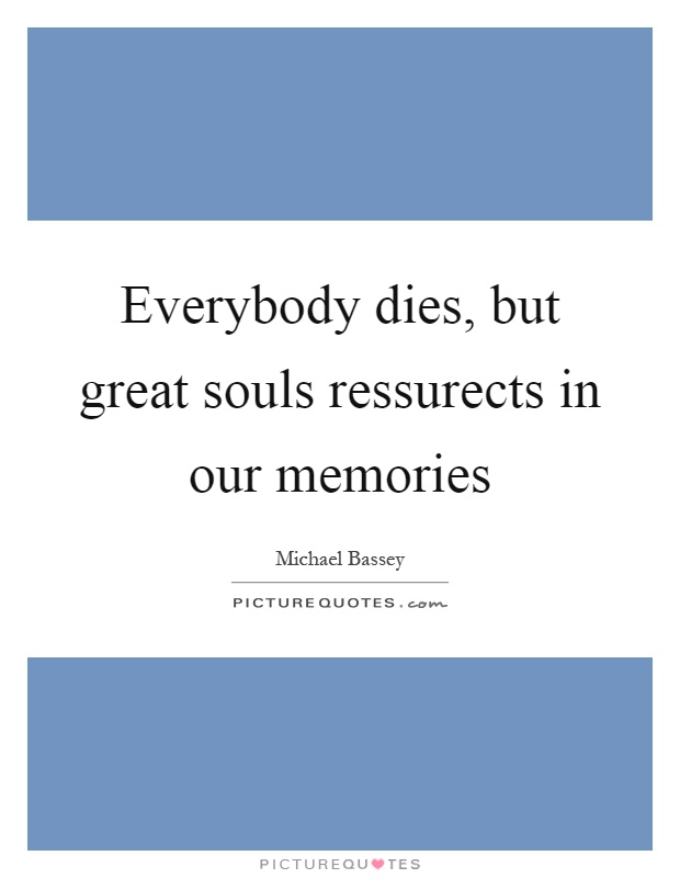 Everybody dies, but great souls ressurects in our memories Picture Quote #1