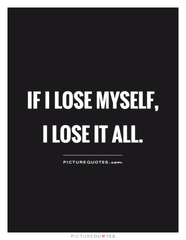 If I lose myself, I lose it all Picture Quote #1
