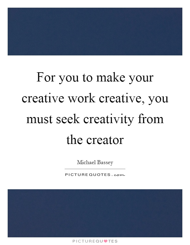 For you to make your creative work creative, you must seek creativity from the creator Picture Quote #1