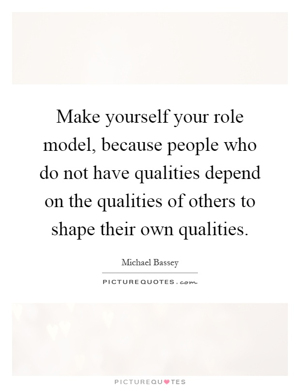 Make yourself your role model, because people who do not have qualities depend on the qualities of others to shape their own qualities Picture Quote #1