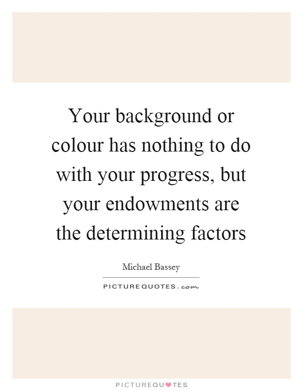 Your background or colour has nothing to do with your progress, but your endowments are the determining factors Picture Quote #1
