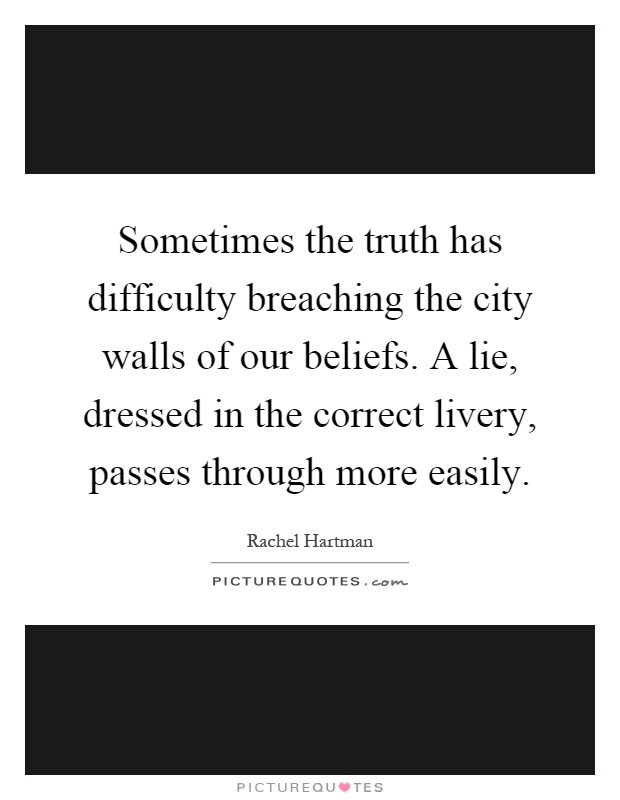 Sometimes the truth has difficulty breaching the city walls of our beliefs. A lie, dressed in the correct livery, passes through more easily Picture Quote #1