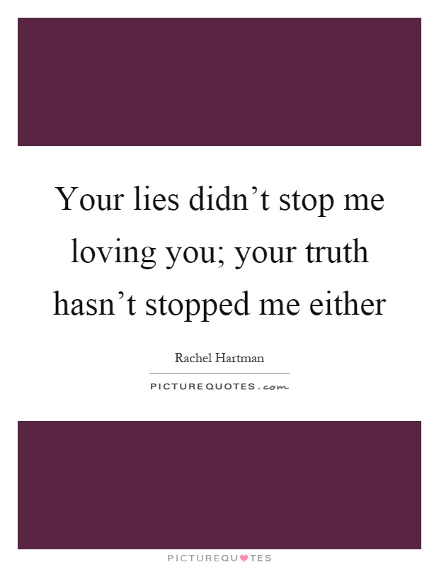 Your lies didn't stop me loving you; your truth hasn't stopped me either Picture Quote #1