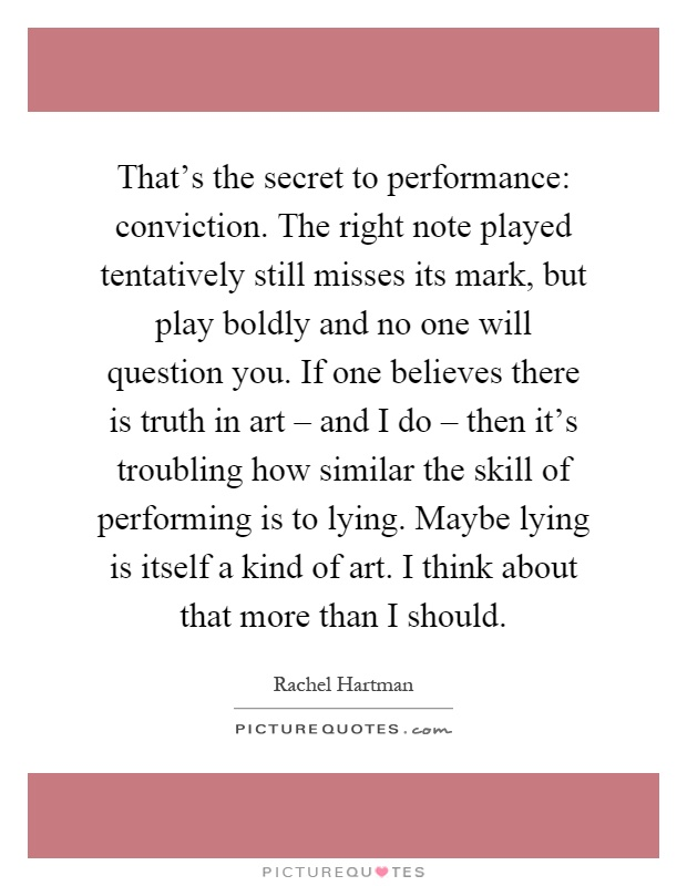 That's the secret to performance: conviction. The right note played tentatively still misses its mark, but play boldly and no one will question you. If one believes there is truth in art – and I do – then it's troubling how similar the skill of performing is to lying. Maybe lying is itself a kind of art. I think about that more than I should Picture Quote #1