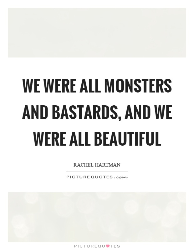 We were all monsters and bastards, and we were all beautiful Picture Quote #1