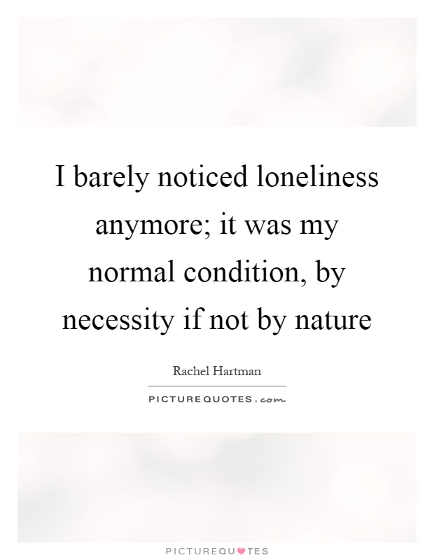 I barely noticed loneliness anymore; it was my normal condition, by necessity if not by nature Picture Quote #1