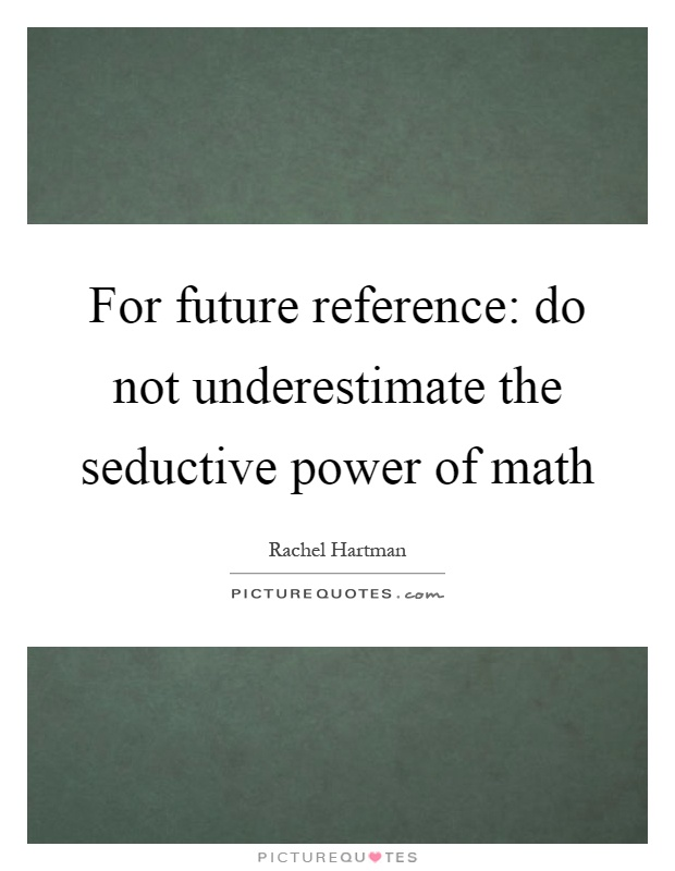 For future reference: do not underestimate the seductive power of math Picture Quote #1