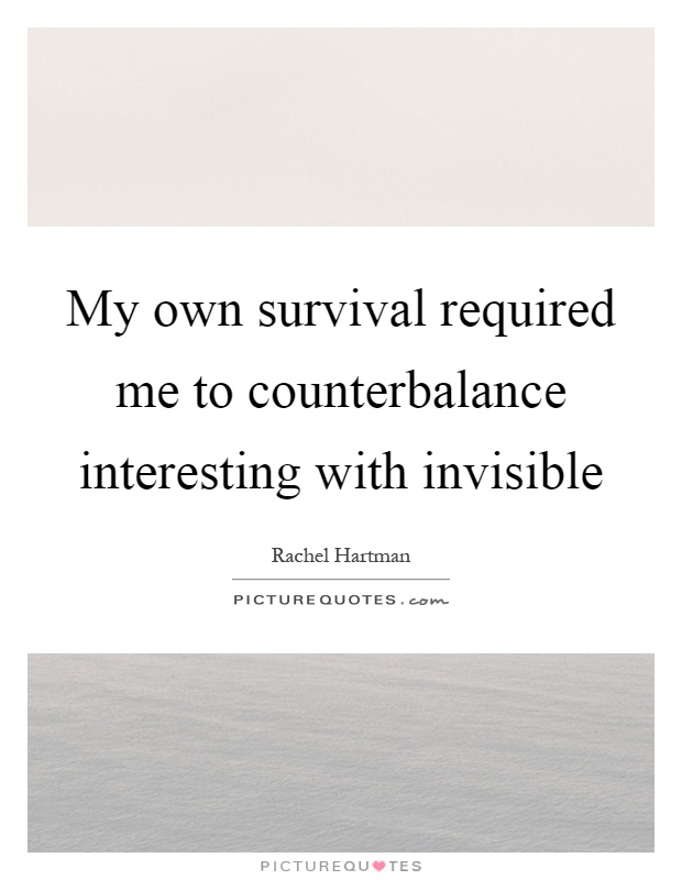 My own survival required me to counterbalance interesting with invisible Picture Quote #1