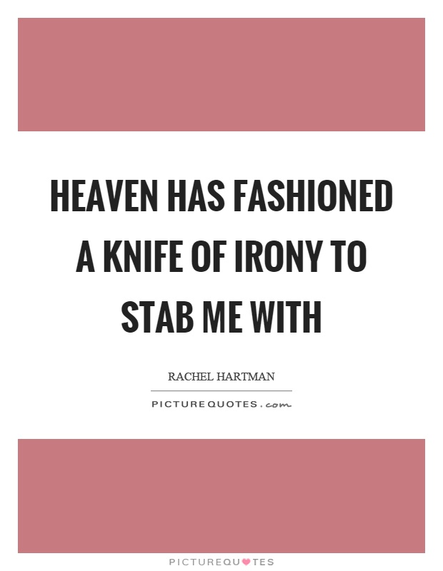 Heaven has fashioned a knife of irony to stab me with Picture Quote #1