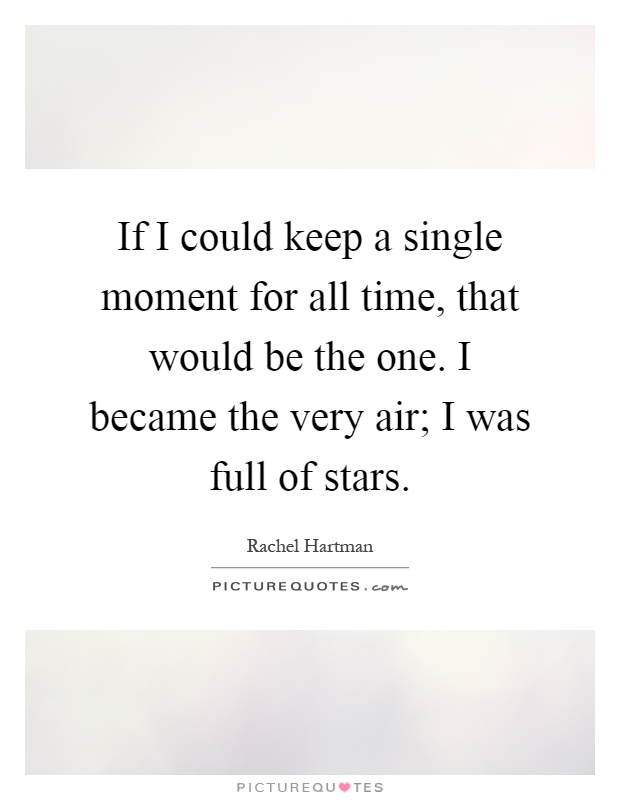 If I could keep a single moment for all time, that would be the one. I became the very air; I was full of stars Picture Quote #1