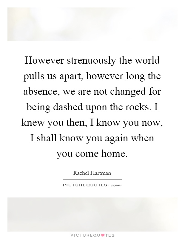 However strenuously the world pulls us apart, however long the absence, we are not changed for being dashed upon the rocks. I knew you then, I know you now, I shall know you again when you come home Picture Quote #1
