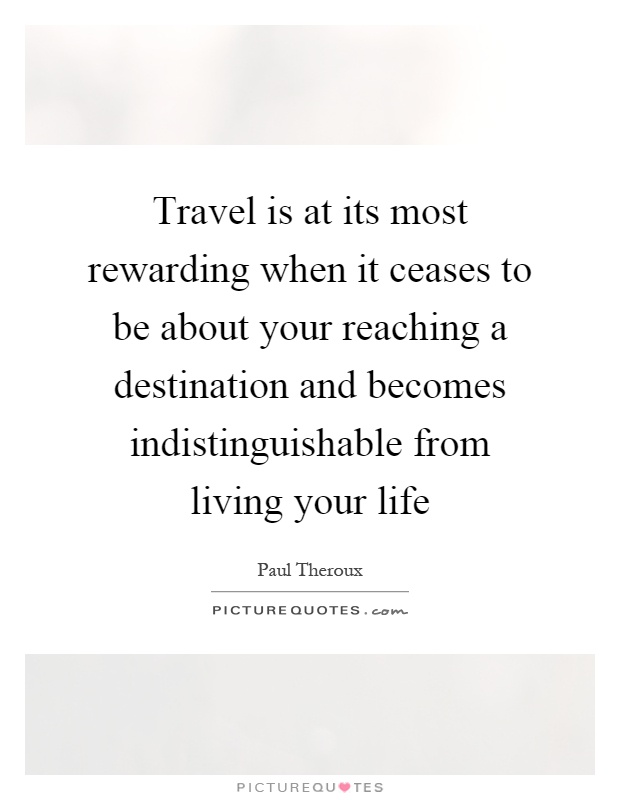 Travel is at its most rewarding when it ceases to be about your reaching a destination and becomes indistinguishable from living your life Picture Quote #1