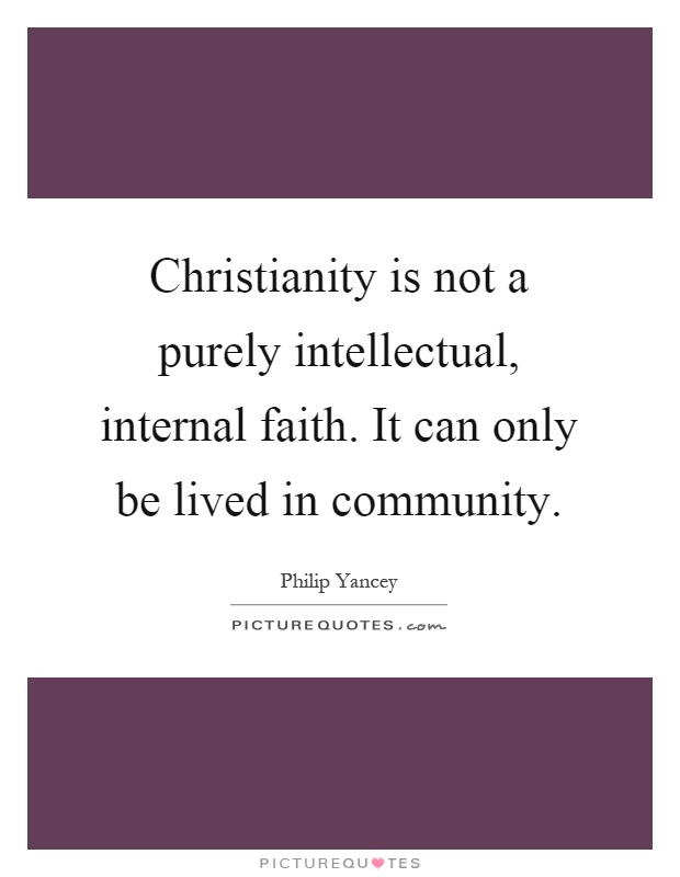Christianity is not a purely intellectual, internal faith. It can only be lived in community Picture Quote #1