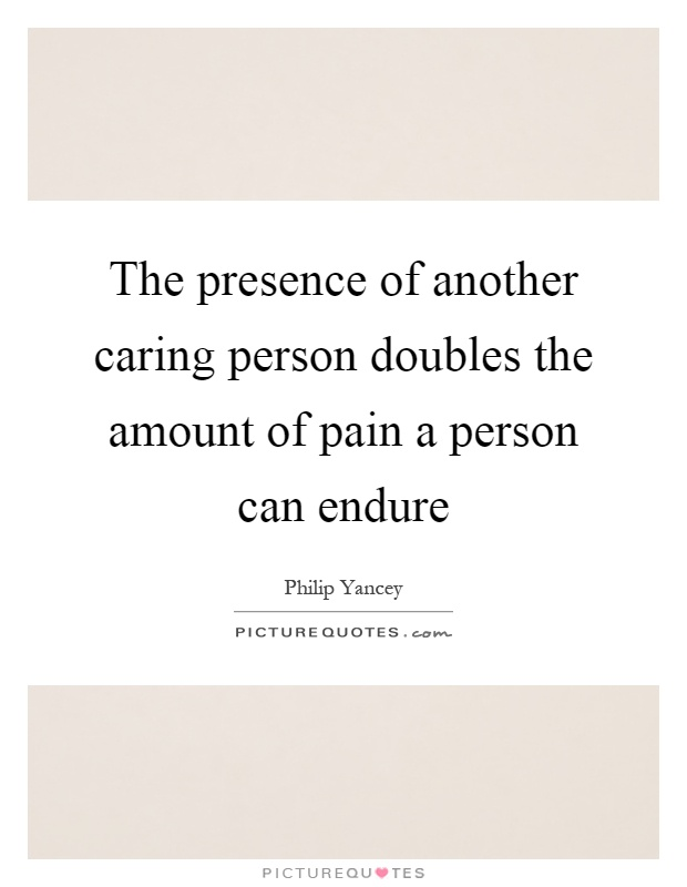 The presence of another caring person doubles the amount of pain a person can endure Picture Quote #1