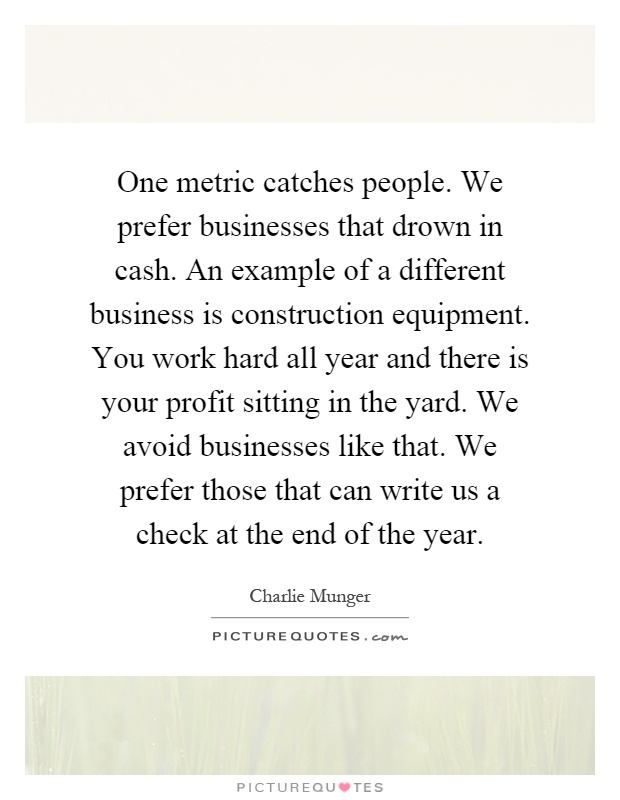 One metric catches people. We prefer businesses that drown in cash. An example of a different business is construction equipment. You work hard all year and there is your profit sitting in the yard. We avoid businesses like that. We prefer those that can write us a check at the end of the year Picture Quote #1