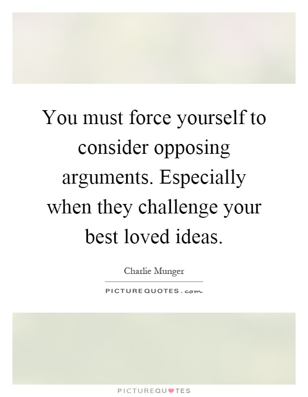 You Must Force Yourself To Consider Opposing Arguments
