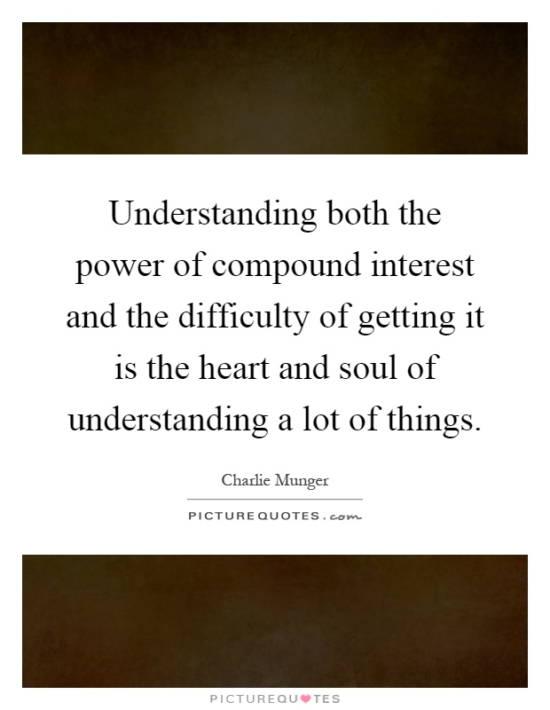 Understanding both the power of compound interest and the difficulty of getting it is the heart and soul of understanding a lot of things Picture Quote #1