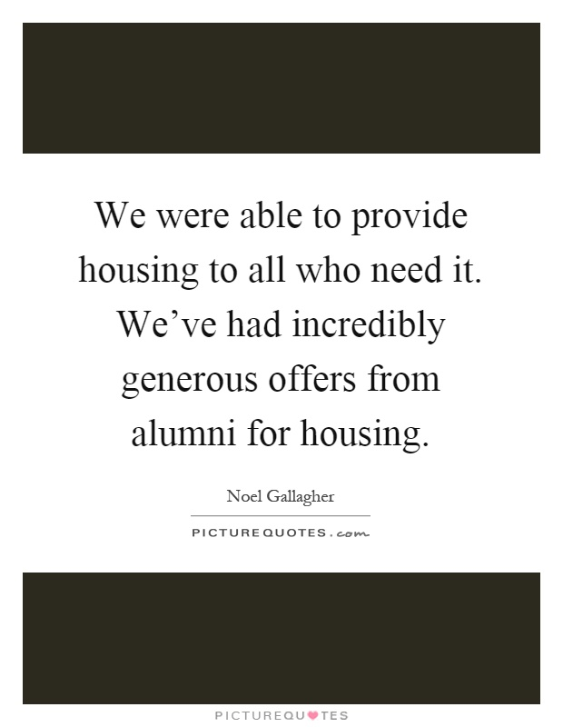 We were able to provide housing to all who need it. We've had incredibly generous offers from alumni for housing Picture Quote #1