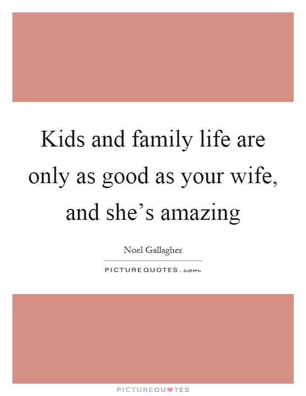 Kids and family life are only as good as your wife, and she's amazing Picture Quote #1