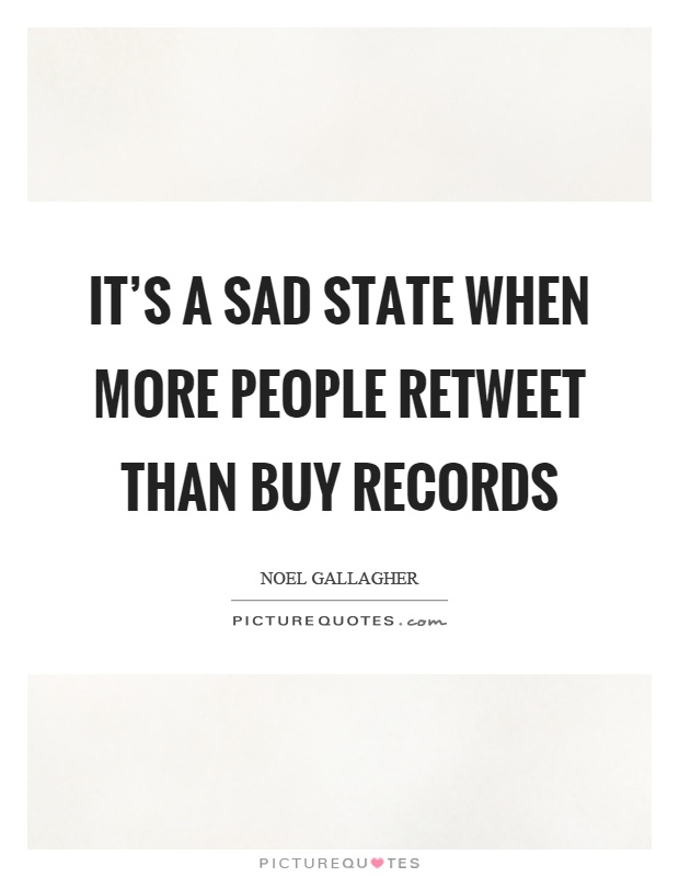 It's a sad state when more people retweet than buy records Picture Quote #1