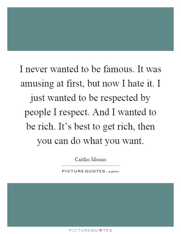 I never wanted to be famous. It was amusing at first, but now I hate it. I just wanted to be respected by people I respect. And I wanted to be rich. It's best to get rich, then you can do what you want Picture Quote #1
