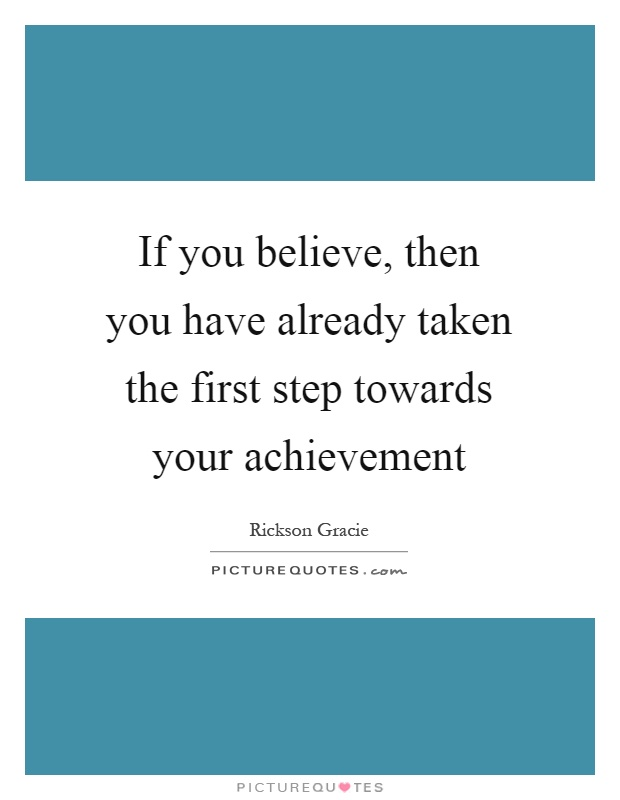 If you believe, then you have already taken the first step towards your achievement Picture Quote #1
