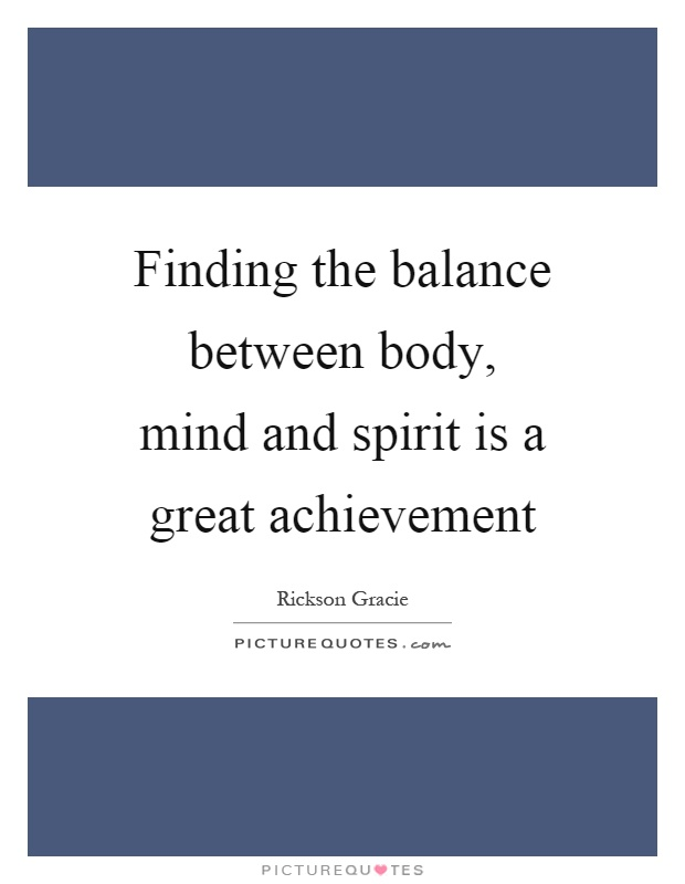 Finding the balance between body, mind and spirit is a great achievement Picture Quote #1