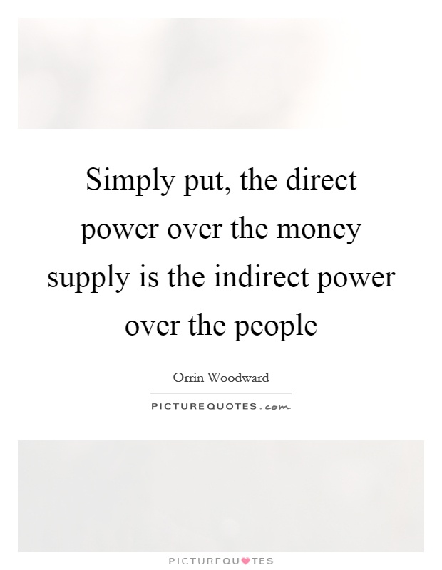 Simply put, the direct power over the money supply is the indirect power over the people Picture Quote #1