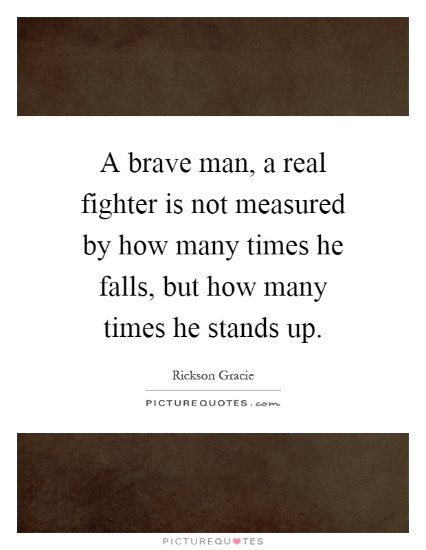 A brave man, a real fighter is not measured by how many times he falls, but how many times he stands up Picture Quote #1