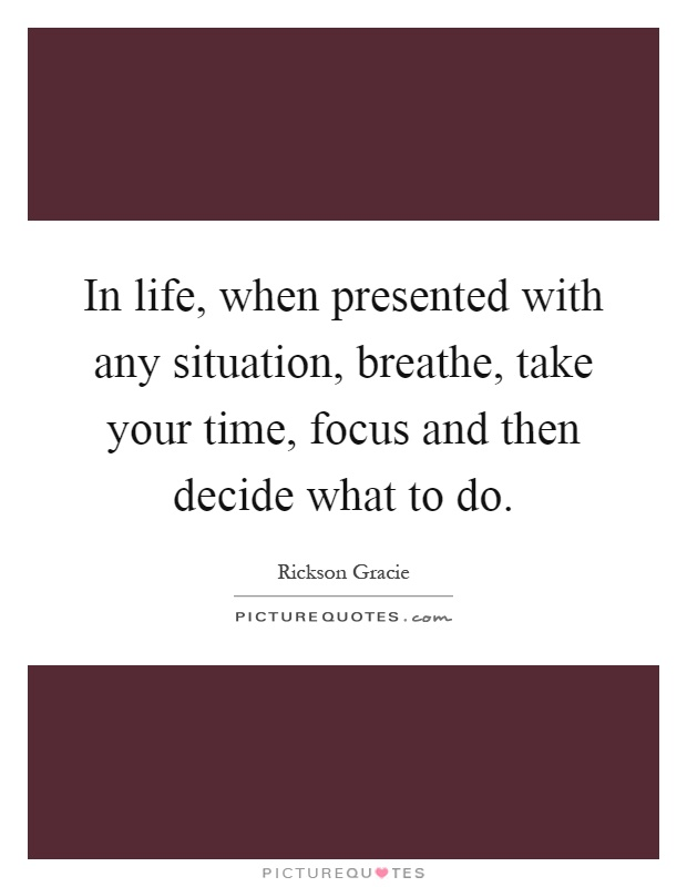 In life, when presented with any situation, breathe, take your time, focus and then decide what to do Picture Quote #1