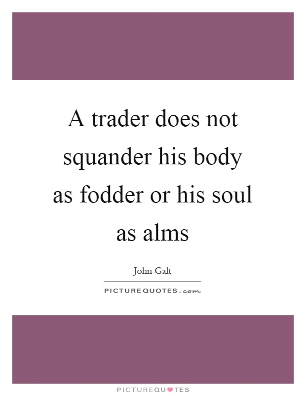 A trader does not squander his body as fodder or his soul as alms Picture Quote #1