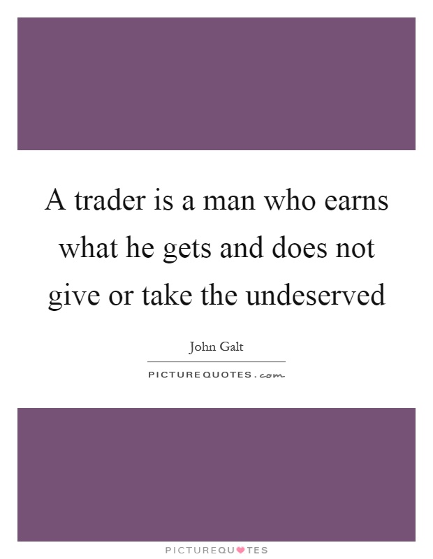 A trader is a man who earns what he gets and does not give or take the undeserved Picture Quote #1