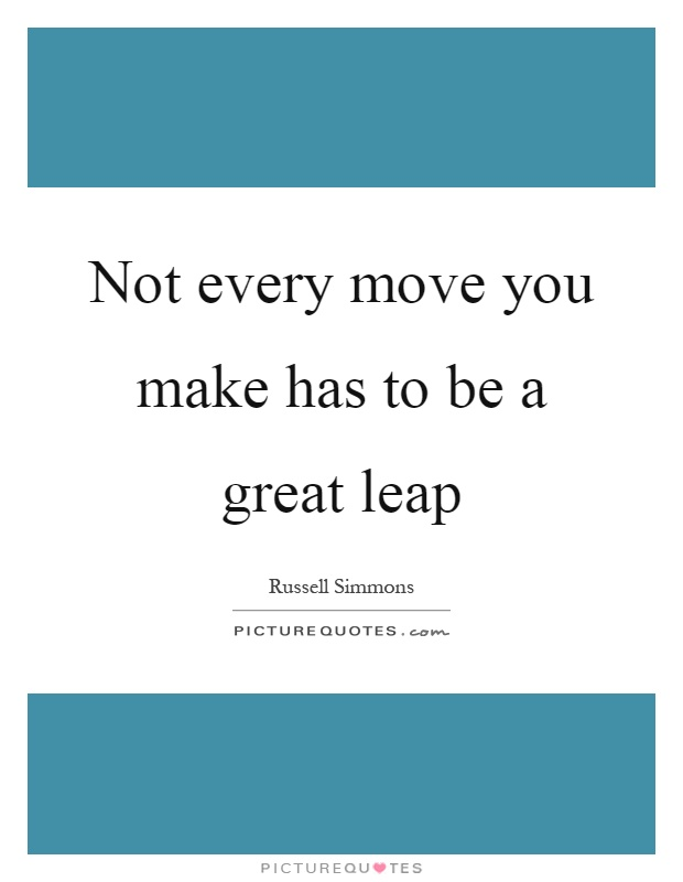 Not every move you make has to be a great leap Picture Quote #1