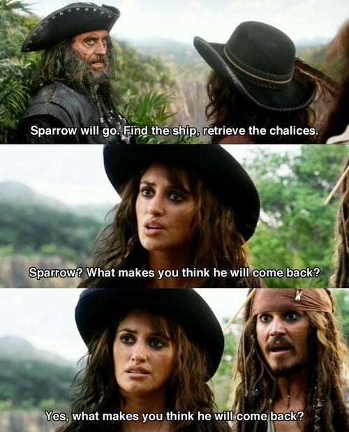 Sparrow will go. Find the ship, retrieve the chalices. Sparrow? What makes you think he will come back? Yes, what makes you think he will come back? Picture Quote #1
