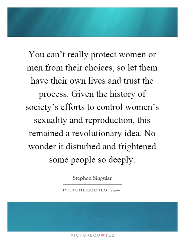 You can't really protect women or men from their choices, so let them have their own lives and trust the process. Given the history of society's efforts to control women's sexuality and reproduction, this remained a revolutionary idea. No wonder it disturbed and frightened some people so deeply Picture Quote #1