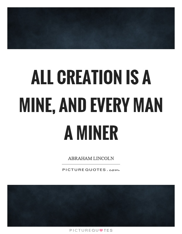 All creation is a mine, and every man a miner Picture Quote #1