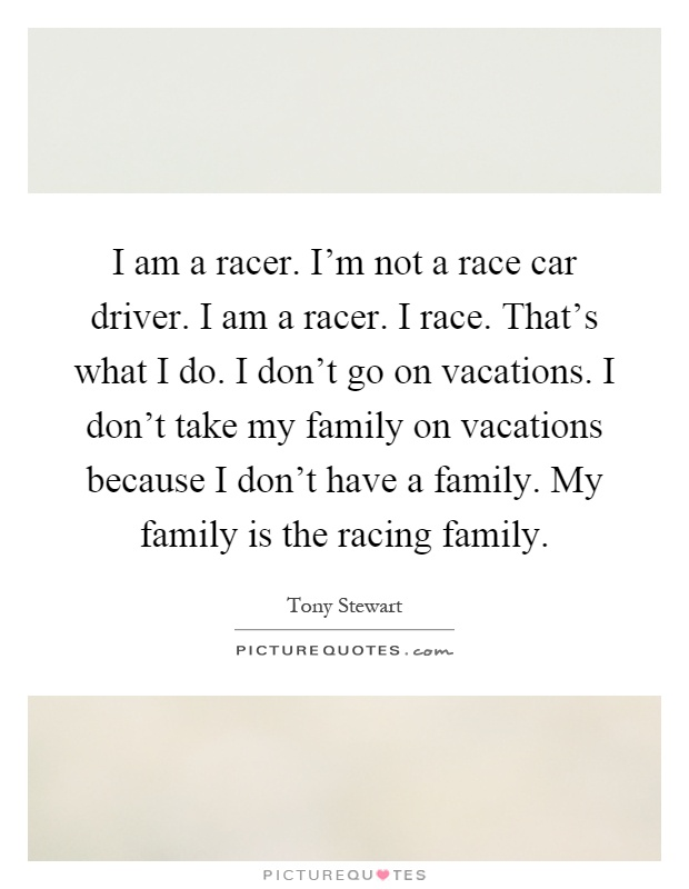 I am a racer. I'm not a race car driver. I am a racer. I race. That's what I do. I don't go on vacations. I don't take my family on vacations because I don't have a family. My family is the racing family Picture Quote #1