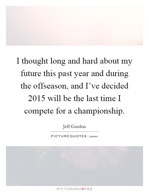 I thought long and hard about my future this past year and during the offseason, and I've decided 2015 will be the last time I compete for a championship Picture Quote #1