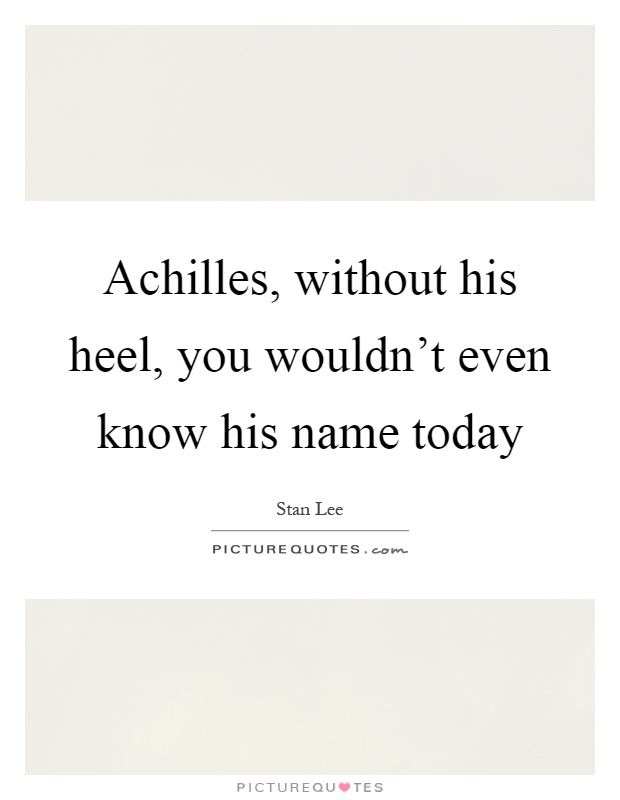Achilles, without his heel, you wouldn't even know his name today Picture Quote #1