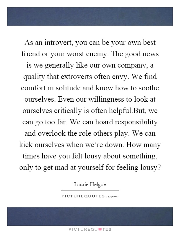 As an introvert, you can be your own best friend or your worst enemy. The good news is we generally like our own company, a quality that extroverts often envy. We find comfort in solitude and know how to soothe ourselves. Even our willingness to look at ourselves critically is often helpful.But, we can go too far. We can hoard responsibility and overlook the role others play. We can kick ourselves when we're down. How many times have you felt lousy about something, only to get mad at yourself for feeling lousy? Picture Quote #1