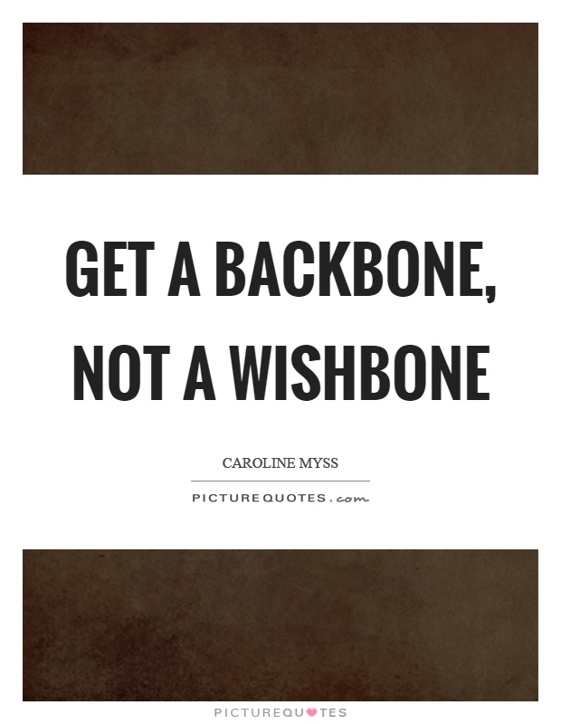 Get a backbone, not a wishbone Picture Quote #1