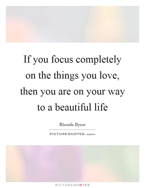 If you focus completely on the things you love, then you are on your way to a beautiful life Picture Quote #1