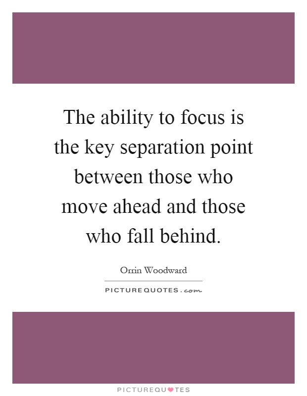 The ability to focus is the key separation point between those who move ahead and those who fall behind Picture Quote #1