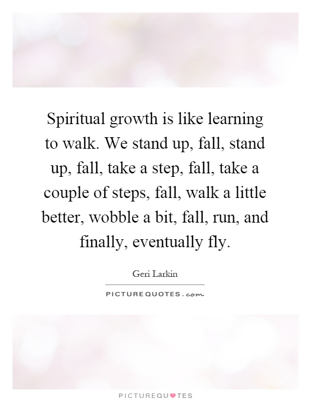 Spiritual growth is like learning to walk. We stand up, fall, stand up, fall, take a step, fall, take a couple of steps, fall, walk a little better, wobble a bit, fall, run, and finally, eventually fly Picture Quote #1