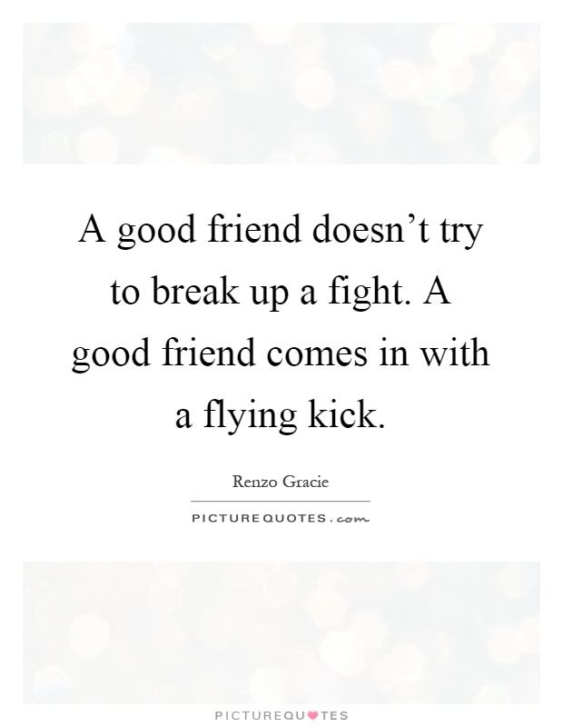 A good friend doesn\'t try to break up a fight. A good friend ...