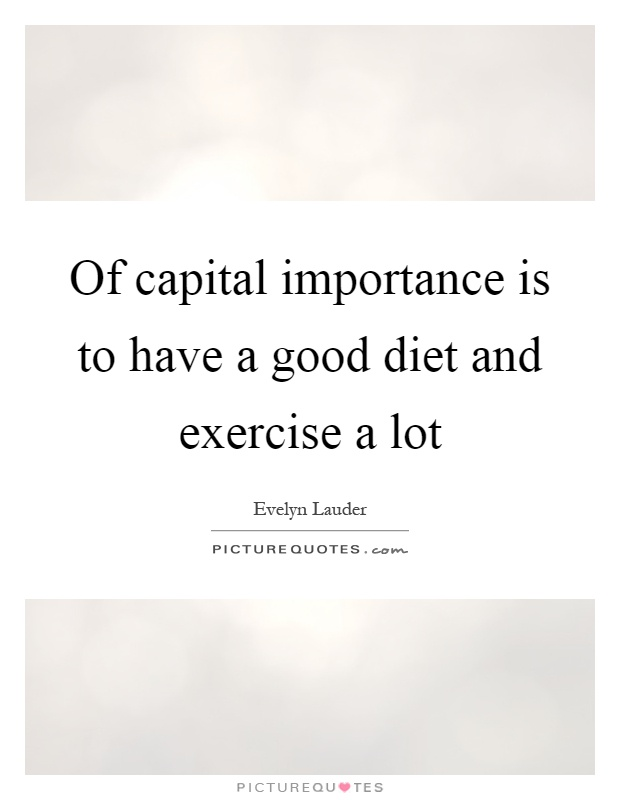 Of capital importance is to have a good diet and exercise a lot Picture Quote #1