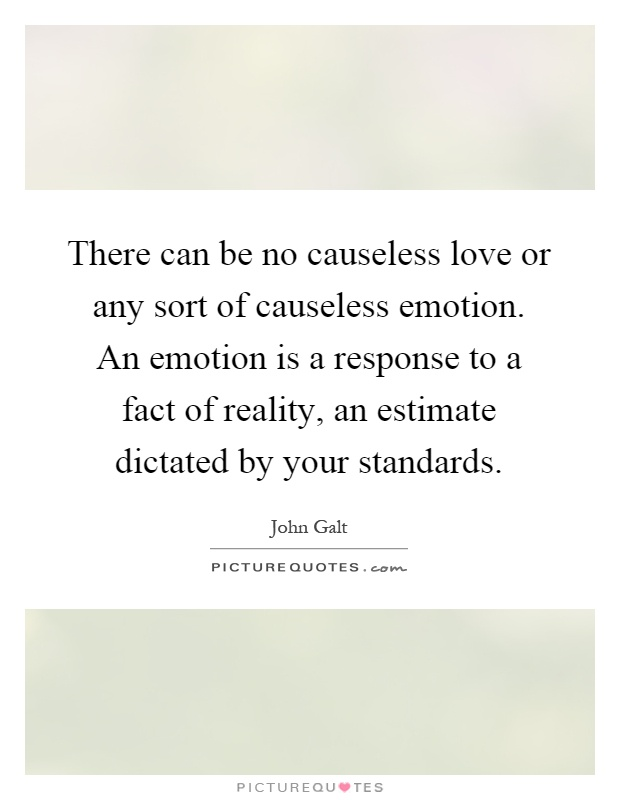 There can be no causeless love or any sort of causeless emotion. An emotion is a response to a fact of reality, an estimate dictated by your standards Picture Quote #1